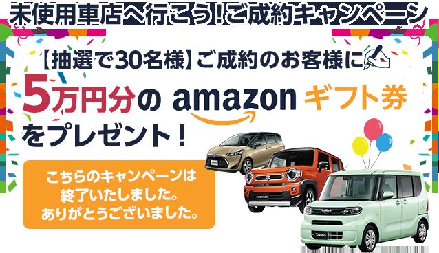 【未使用車店へ行こう!】ご成約のお客様【抽選で30名様】に5万円分のAmazonギフト券をプレゼント!