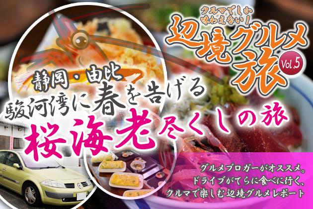 クルマでしか味わえない!辺境グルメ旅Vol.5「静岡・由比/駿河湾に春を告げる桜海老尽くしの旅」