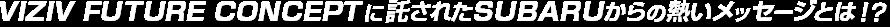 VIZIV FUTURE CONCEPTに託されたSUBARUからの熱いメッセージとは!?