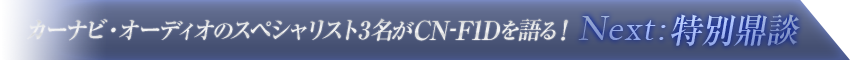 カーナビ・オーディオのスペシャリスト3名がCN-F1Dを語る!【Next : 特別鼎談】